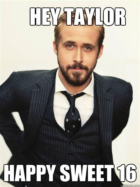 Memes Lmp - hey taylor happy sweet 16 ryan gosling happy birthday