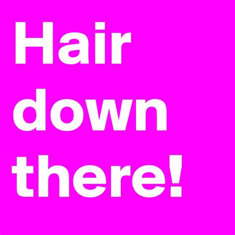 hair down there hair down there post by kaylababy on boldomatic