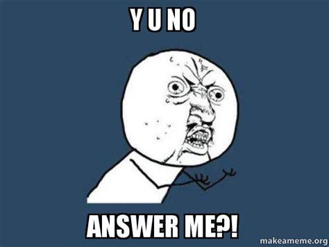 Y U No Memes - y u no answer me y u no make a meme