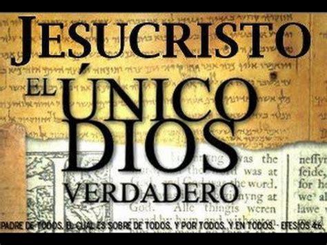 el nico dios verdadero jesucristo es el 250 nico dios verdadero i parte youtube