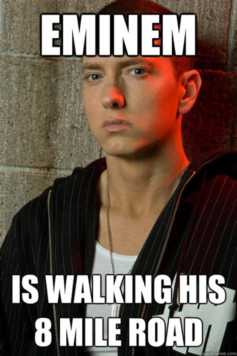 Eminem Memes - eminem is walking his 8 mile road eminem quickmeme