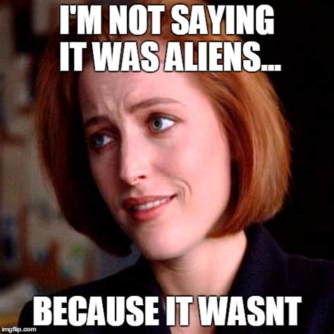 Because Aliens Meme - i m not saying it was aliens because it wasnt imgflip