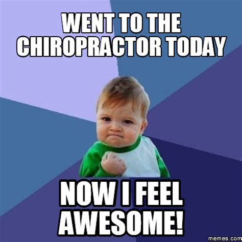 Chiropractor Meme - went to the chiropractor today now i feel awesome memes com