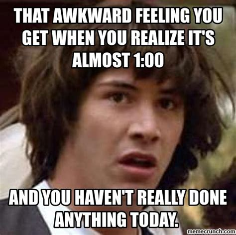 Feeling Memes - that awkward feeling you get when you realize it s almost 1 00