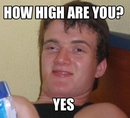 Where Are You Memes - meme creator how high are you yes meme generator at