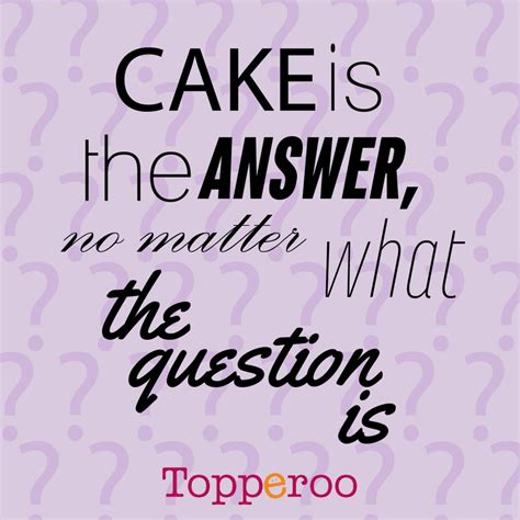 Is The Answer cake is the answer no matter what the question cake quotes