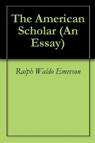 The American Scholar Analysis Essay by The American Scholar Essay The American Scholar Self Reliance Compensation By Ralph Waldo About