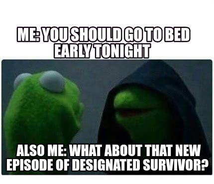designated survivor meme meme creator me you should go to bed early tonight also
