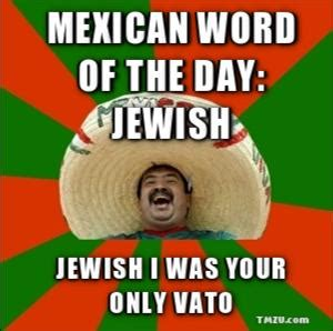 Funny Meme Of The Day - mexican word of the day jewish jewish i was your only vato