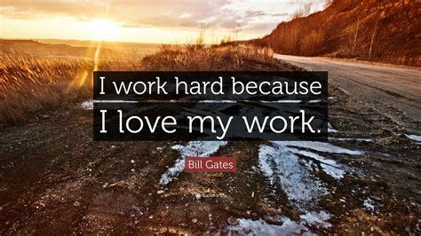 i work bill gates quote i work because i my work