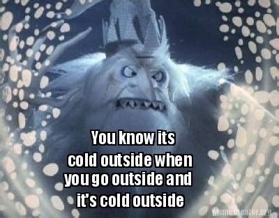 and its meme meme creator you its cold outside when you go