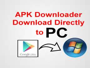apk downloader how to apk files from play store to pc