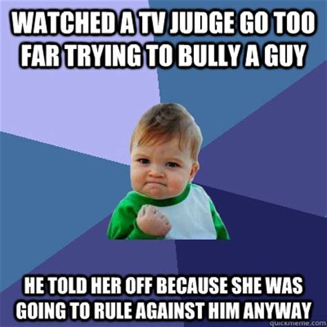 Too Far Meme - watched a tv judge go too far trying to bully a guy he