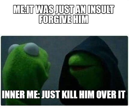 It Meme - meme creator me it was just an insult forgive him inner