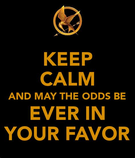 May The Odds Be Ever In Your Favor Meme - keep calm and may the odds be ever in your favor poster