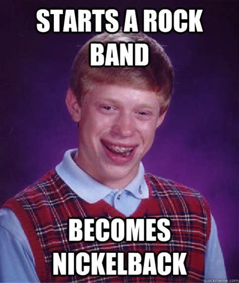 Rock Band Memes - starts a rock band becomes nickelback bad luck brian