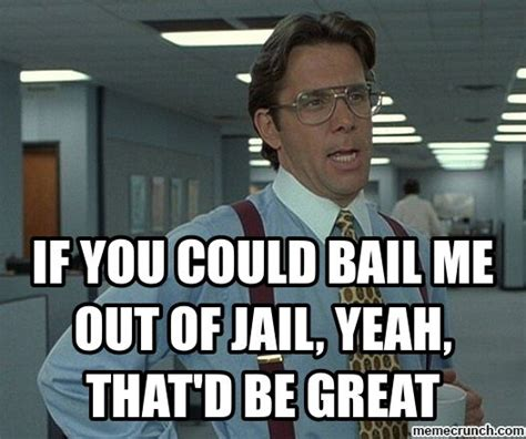 Jail Meme - if you could bail me out of jail yeah that d be great