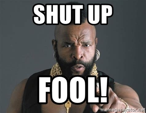 Shut Up Meme - shut up fool ba baracus meme generator