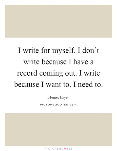Quot I Only Need To How To Write An Essay Introduction Quot by I Write For Myself I Don T Write Because I A Record Coming Picture Quotes