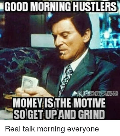 Real Talk Meme - goodmorning hustlers money is the motive sotgetupand grind