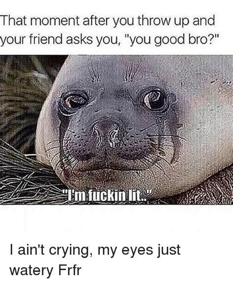 Watery Eyes Meme - that moment after you throw up and your friend asks you