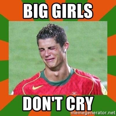 Dont Cry Meme - big girls don t cry cristianoronaldo meme generator