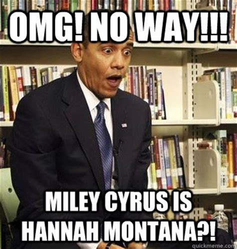 Hannah Montana Memes - omg no way miley cyrus is hannah montana obama