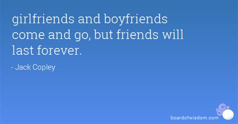 girlfriends and boyfriends come and go but friends will