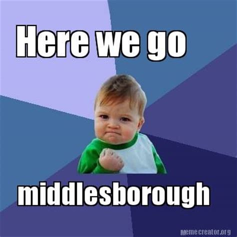 meme creator here we go middlesborough meme generator at