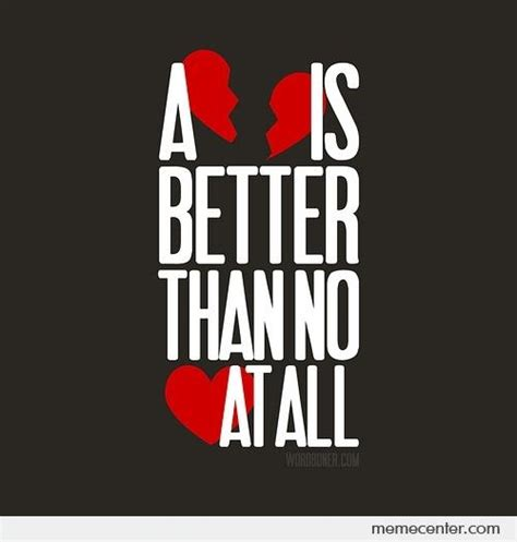 Broken Heart Meme - a broken heart is better than no heart at all by ben