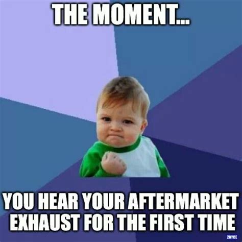 Memes Mufflers - quot the moment you hear your aftermarket exhaust for the