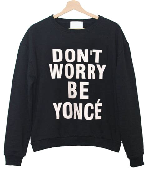 Dont Worry Be Yonce don t worry be yonce sweatshirt