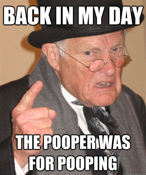 Old Guy Memes - back in my day the pooper was for pooping angry old man