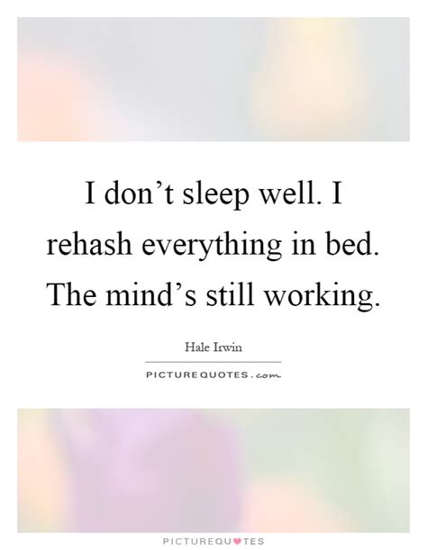 i don t sleep well i rehash everything in bed the mind s