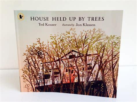 house held up by house held up by trees by ted koosner jon klassen walker books