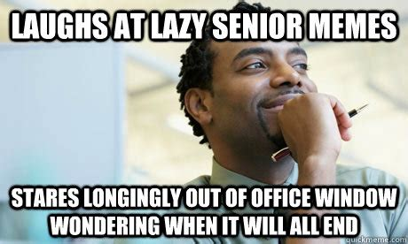 Lazy Worker Meme - laughs at lazy senior memes stares longingly out of office