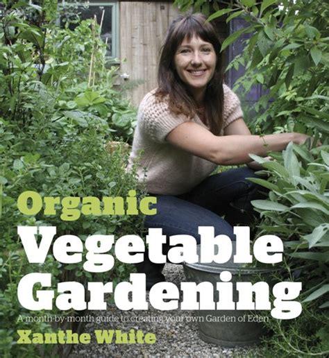 Organic Vegetable Gardening Book Xanthe White Organic Gardening How To Transform Your