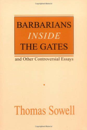 Sowell Essays by Barbarians Inside The Gates And Other Controversial Essays Hoover Institution Press Publication