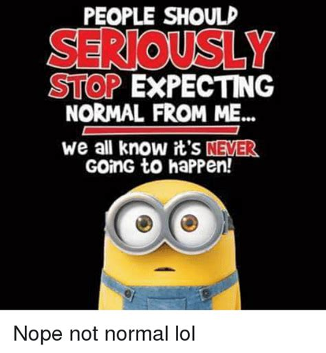 Normal Meme - people should serious stop expecting normal from me we all