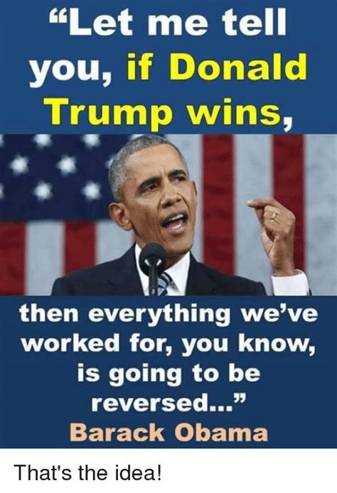 Trump Obama Memes - let me tell you if donald trump wins then everything we ve worked for you know is going to be