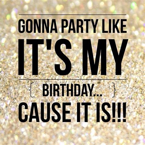 Its My Birthday by Gonna Like It S My Birthday Cause It Is Pictures