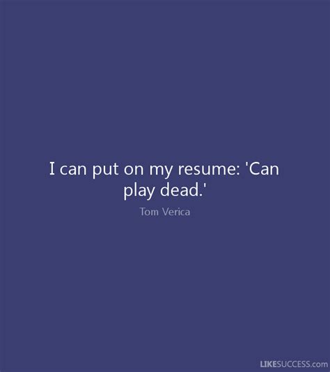 i can put on my resume can play dead by tom verica like success