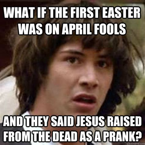 Easter Memes Jesus - what if the first easter was on april fools and they said