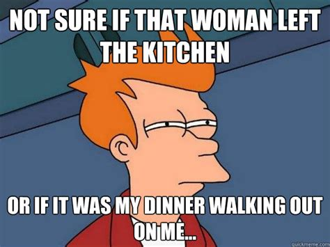 Woman Kitchen Meme - not sure if that woman left the kitchen or if it was my