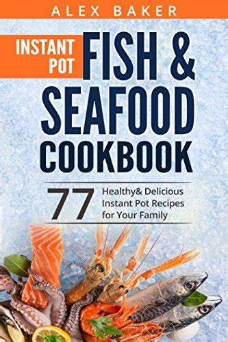 instant pot cookbook delicious healthy family approved easy and recipes for electric pressure cooker books instant pot fish seafood cookbook 77 healthy delicious