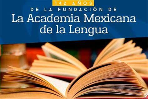 academia mexicana de la lengua la academia mexicana de la lengua cumple 142 a 241 os la raz 243 n