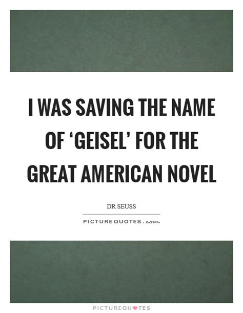 The Greatest American Quotes I Was Saving The Name Of Geisel For The Great American Picture Quotes