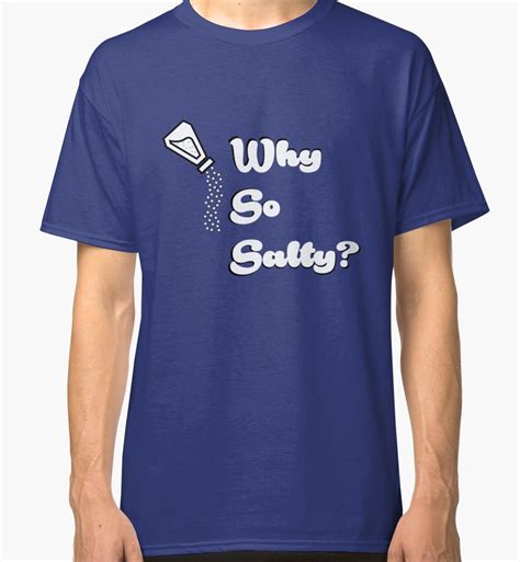 salty t shirt quot why so salty quot classic t shirts by swizzle101 redbubble