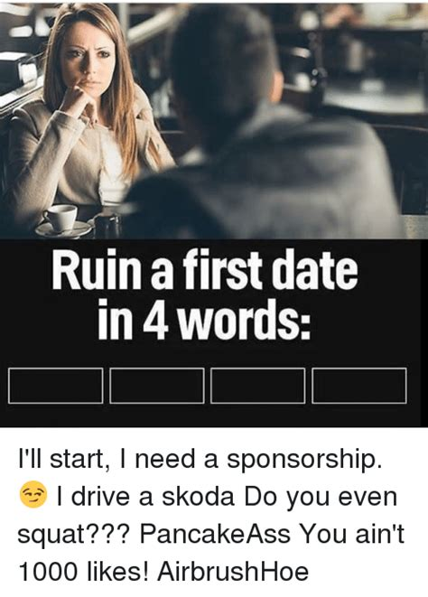 Do You Even Squat Meme - ruin a first date in words i ll start i need a sponsorship i drive a skoda do you even squat