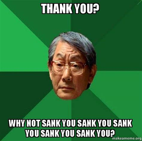 Asian Dad Meme Generator - thank you why not sank you sank you sank you sank you